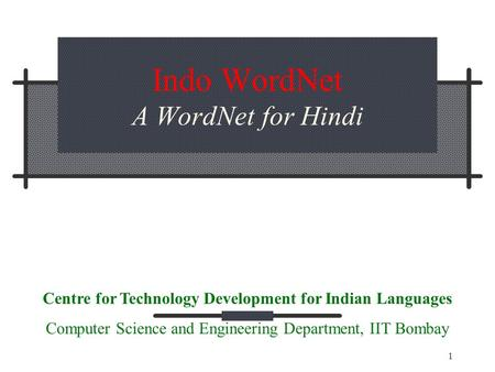 1 Indo WordNet A WordNet for Hindi Centre for Technology Development for Indian Languages Computer Science and Engineering Department, IIT Bombay.