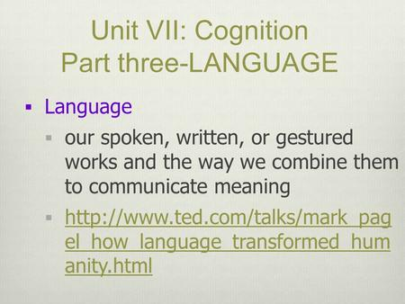 Unit VII: Cognition Part three-LANGUAGE  Language  our spoken, written, or gestured works and the way we combine them to communicate meaning 