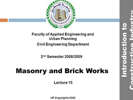 Masonry and Brick Works Faculty of Applied Engineering and Urban Planning Civil Engineering Department Lecture 15 2 nd Semester 2008/2009 UP Copyrights.