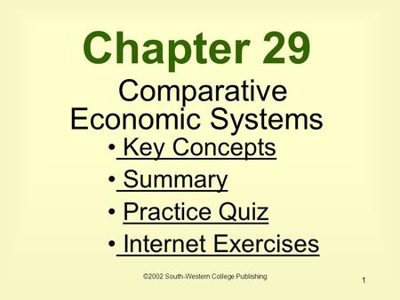 1 Chapter 29 Comparative Economic Systems Key Concepts Key Concepts Summary Practice Quiz Internet Exercises Internet Exercises ©2002 South-Western College.