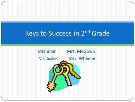 Mrs.Blair Mrs. MeGown Ms. Siske Mrs. Wheeler Keys to Success in 2 nd Grade.
