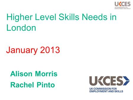 Higher Level Skills Needs in London Alison Morris Rachel Pinto January 2013.