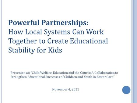 "Powerful Partnerships: How Local Systems Can Work Together to Create Educational Stability for Kids Presented at: ""Child Welfare, Education and the Courts:"
