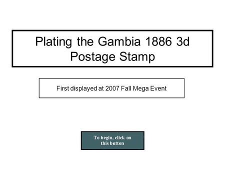 First displayed at 2007 Fall Mega Event Plating the Gambia 1886 3d Postage Stamp.