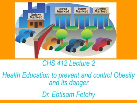 CHS 412 Lecture 2 Health Education to prevent and control <strong>Obesity</strong> and its danger Dr. Ebtisam Fetohy.