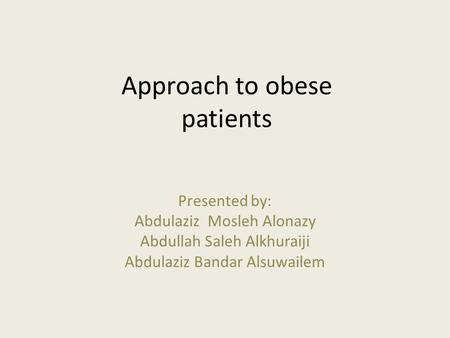 Approach to <strong>obese</strong> patients Presented by: Abdulaziz Mosleh Alonazy Abdullah Saleh Alkhuraiji Abdulaziz Bandar Alsuwailem.