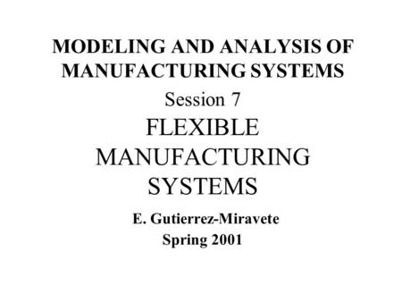 MODELING AND ANALYSIS OF MANUFACTURING SYSTEMS Session 7 FLEXIBLE MANUFACTURING SYSTEMS E. Gutierrez-Miravete Spring 2001.