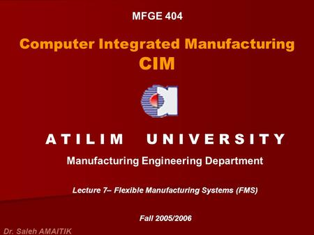 MFGE 404 Computer Integrated Manufacturing CIM A T I L I M U N I V E R S I T Y Manufacturing Engineering Department Lecture 7– Flexible Manufacturing Systems.