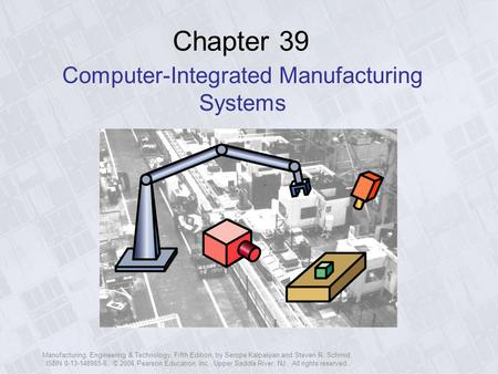 Manufacturing, Engineering & Technology, Fifth Edition, by Serope Kalpakjian and Steven R. Schmid. ISBN 0-13-148965-8. © 2006 Pearson Education, Inc.,