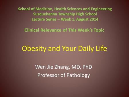 Obesity and Your Daily Life Wen Jie Zhang, MD, PhD Professor of Pathology School of Medicine, Health Sciences and Engineering Susquehanna Township High.