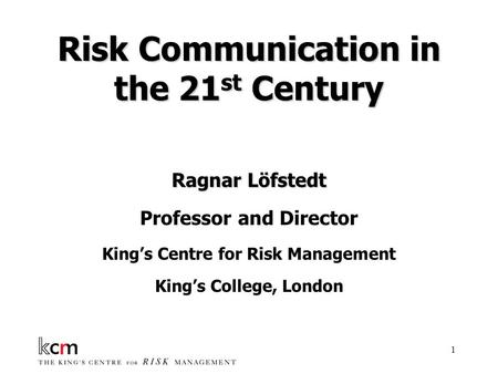 1 Risk Communication in the 21 st Century Ragnar Löfstedt Professor and Director King's Centre for Risk Management King's College, London.