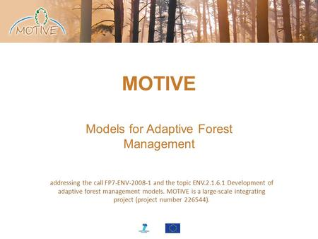 MOTIVE Models for Adaptive Forest Management addressing the call FP7-ENV-2008-1 and the topic ENV.2.1.6.1 Development of adaptive forest management models.