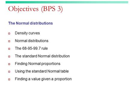 Objectives (BPS 3) The Normal distributions  Density curves  Normal distributions  The 68-95-99.7 rule  The standard Normal distribution  Finding.