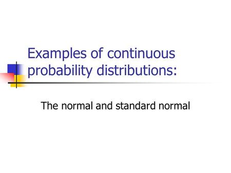 Examples of continuous probability distributions: The normal and standard normal.