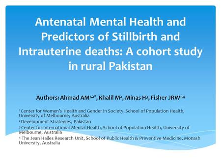 Antenatal Mental Health and Predictors of Stillbirth and Intrauterine deaths: A cohort study in rural Pakistan Authors: Ahmad AM 1,2*, Khalil M 2, Minas.