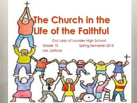 The Church in the Life of the Faithful Our Lady of Lourdes High School Grade 10 Spring Semester 2015 Mrs. Safford.