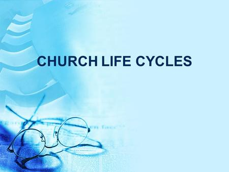 CHURCH LIFE CYCLES. Church Life Cycles Churches are a living organism They're born, grow up, and then they die UNLESS.