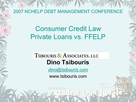 2007 NCHELP DEBT MANAGEMENT CONFERENCE Consumer Credit Law Private Loans vs. FFELP Dino Tsibouris