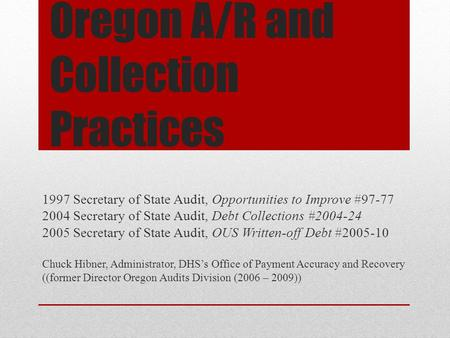Oregon A/R and Collection Practices 1997 Secretary of State Audit, Opportunities to Improve #97-77 2004 Secretary of State Audit, Debt Collections #2004-24.