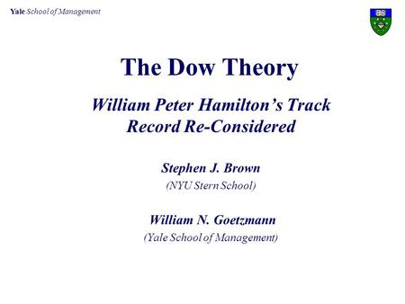 Yale School of Management The Dow Theory William Peter Hamilton's Track Record Re-Considered Stephen J. Brown (NYU Stern School) William N. Goetzmann (Yale.