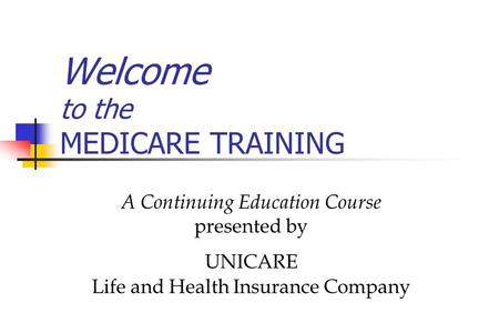 Welcome to the MEDICARE TRAINING A Continuing Education Course presented by UNICARE Life and Health Insurance Company.