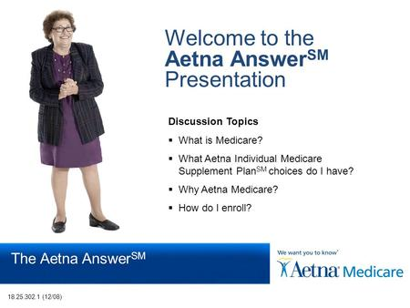 Page 1 The Aetna Answer SM Welcome to the Aetna Answer SM Presentation Discussion Topics  What is Medicare?  What Aetna Individual Medicare Supplement.