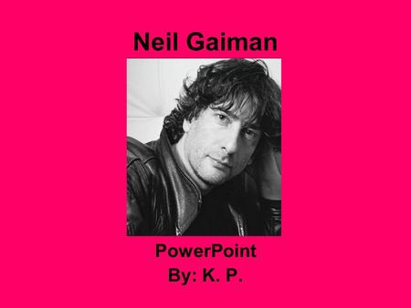 Neil Gaiman PowerPoint By: K. P.. Who is Neil Gaiman? He is one of the bestselling authors in modern comics, as well as writer of books for readers of.