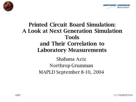 AZIZ112/MAPLD2004 Printed Circuit Board Simulation: A Look at Next Generation Simulation Tools and Their Correlation to Laboratory Measurements Shahana.