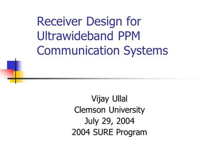 Receiver Design for Ultrawideband PPM Communication Systems Vijay Ullal Clemson University July 29, 2004 2004 SURE Program.