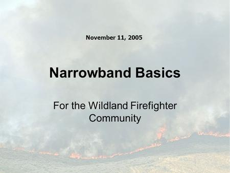 Narrowband Basics For the Wildland Firefighter Community November 11, 2005.