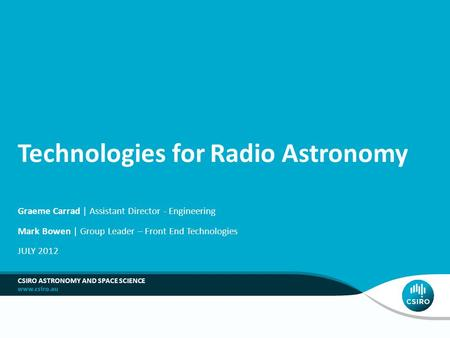 Technologies for Radio Astronomy Graeme Carrad | Assistant Director - Engineering Mark Bowen | Group Leader – Front End Technologies JULY 2012 CSIRO ASTRONOMY.