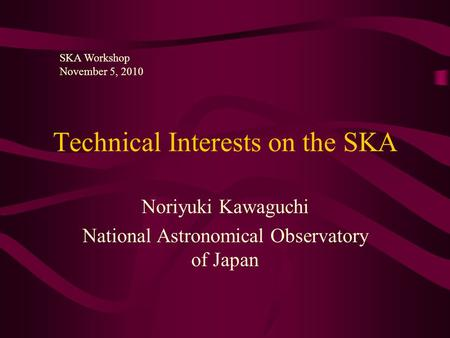 Technical Interests on the SKA Noriyuki Kawaguchi National Astronomical Observatory of Japan SKA Workshop November 5, 2010.