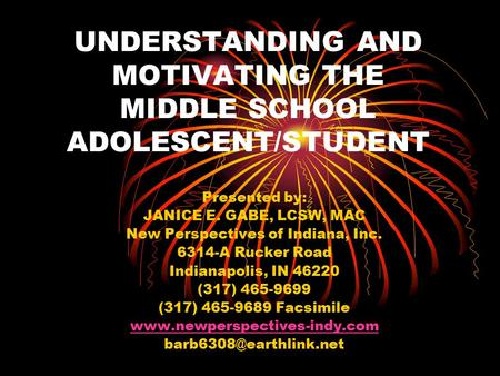 UNDERSTANDING AND MOTIVATING THE MIDDLE SCHOOL ADOLESCENT/STUDENT Presented by: JANICE E. GABE, LCSW, MAC New Perspectives of Indiana, Inc. 6314-A Rucker.