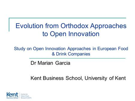 Evolution from Orthodox Approaches to Open Innovation Study on Open Innovation Approaches in European Food & Drink Companies Dr Marian Garcia Kent Business.