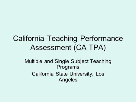 California Teaching Performance Assessment (CA TPA) Multiple and Single Subject Teaching Programs California State University, Los Angeles.
