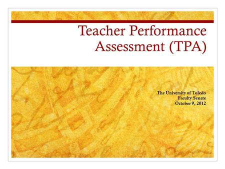 Teacher Performance Assessment (TPA) The University of Toledo Faculty Senate October 9, 2012.