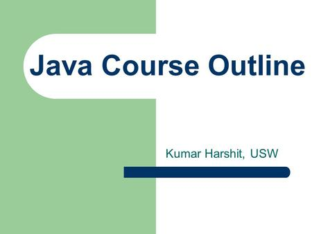 Java Course Outline Kumar Harshit, USW. Course Description Teaches students to program using the Java programming language with the help of the Netbeans.