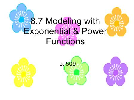 8.7 Modeling with Exponential & Power Functions p. 509.