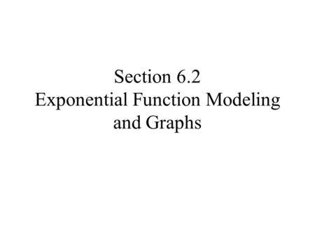 Section 6.2 Exponential Function Modeling and Graphs.