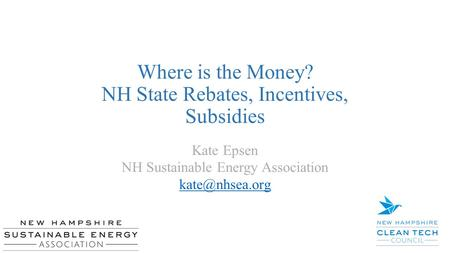 Where is the Money? NH State Rebates, Incentives, Subsidies Kate Epsen NH Sustainable Energy Association