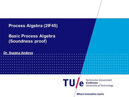 Process Algebra (2IF45) Basic Process Algebra (Soundness proof) Dr. Suzana Andova.