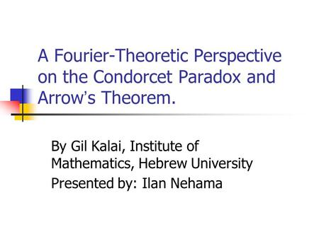 A Fourier-Theoretic Perspective on the Condorcet Paradox and Arrow ' s Theorem. By Gil Kalai, Institute of Mathematics, Hebrew University Presented by: