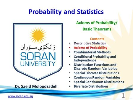 Www.soran.edu.iq Probability and Statistics Dr. Saeid Moloudzadeh Axioms of Probability/ Basic Theorems 1 Contents Descriptive Statistics Axioms of Probability.