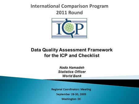 Regional Coordinators Meeting September 28-30, 2009 Washington DC Data Quality Assessment Framework for the ICP and Checklist Nada Hamadeh Statistics Officer.