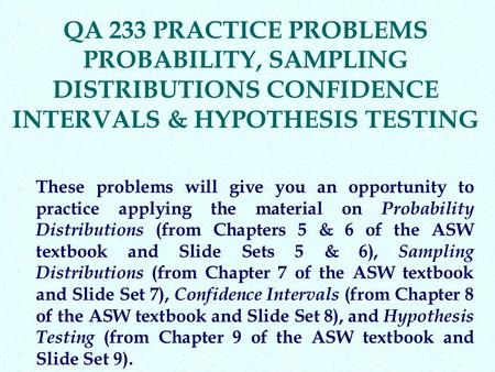 QA 233 PRACTICE PROBLEMS PROBABILITY, SAMPLING DISTRIBUTIONS CONFIDENCE INTERVALS & HYPOTHESIS TESTING These problems will give you an opportunity to practice.