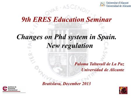 9th ERES Education Seminar Changes on Phd system in Spain. New regulation Paloma Taltavull de La Paz Universidad de Alicante Bratislava, December 2013.