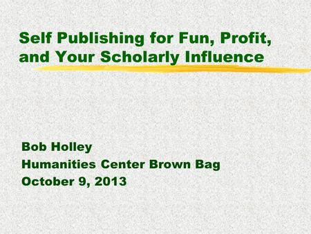 Self Publishing for Fun, Profit, and Your Scholarly Influence Bob Holley Humanities Center Brown Bag October 9, 2013.