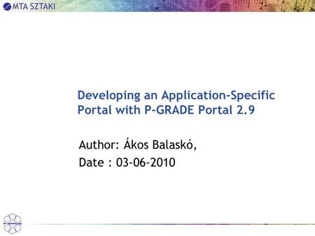 Developing an Application-Specific Portal with P-GRADE Portal 2.9 Author: Ákos Balaskó, Date : 03-06-2010.