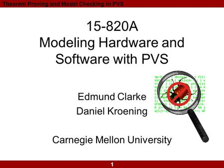 1 Theorem Proving and Model Checking in PVS 15-820A Modeling Hardware and Software with PVS Edmund Clarke Daniel Kroening Carnegie Mellon University.