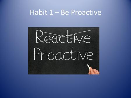Habit 1 – Be Proactive.